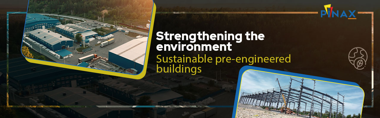 Strengthening The Environment – Sustainable Pre-Engineered Buildings